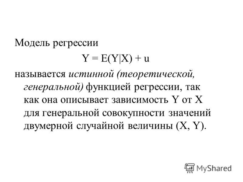 Модель регрессии Y = E(Y|X) + u называется истинной (теоретической, генеральной) функцией регрессии, так как она описывает зависимость Y от Х для генеральной совокупности значений двумерной случайной величины (Х, Y).