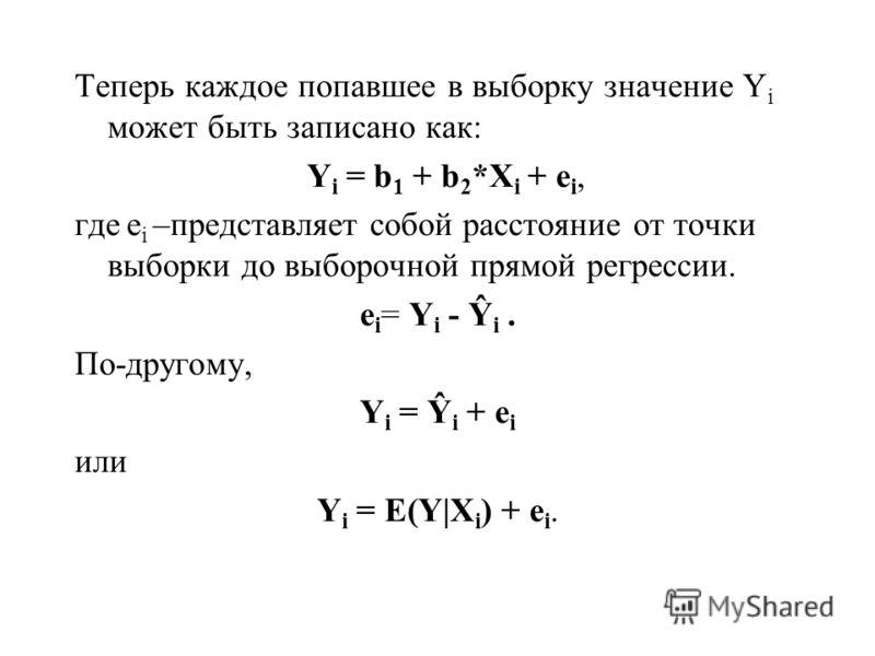 Теперь каждое попавшее в выборку значение Y i может быть записано как: Y i = b 1 + b 2 *X i + e i, где e i –представляет собой расстояние от точки выборки до выборочной прямой регрессии. e i = Y i - Ŷ i. По-другому, Y i = Ŷ i + e i или Y i = E(Y|X i