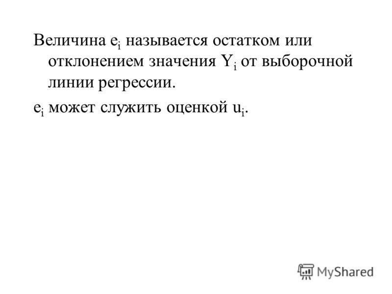 Величина e i называется остатком или отклонением значения Y i от выборочной линии регрессии. e i может служить оценкой u i.