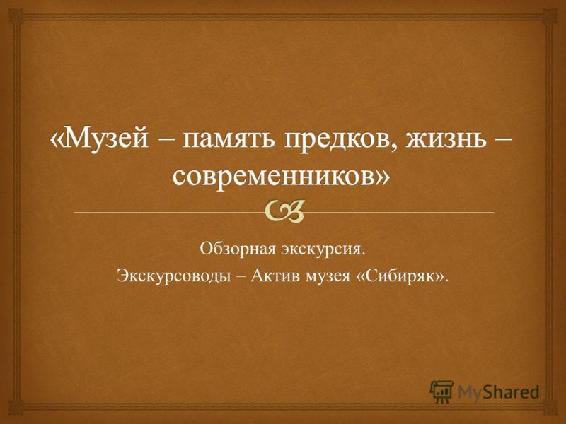 Обзорная экскурсия. Экскурсоводы – Актив музея « Сибиряк ».