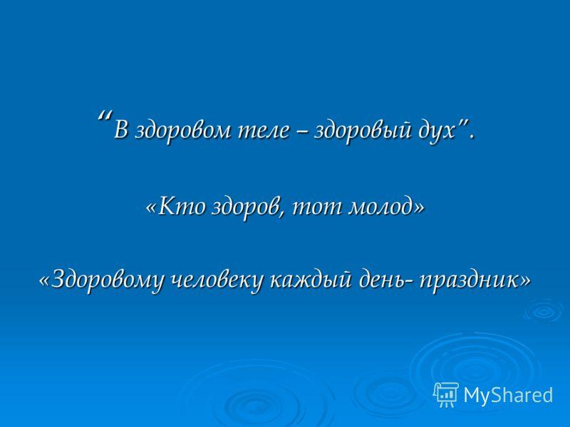 В здоровом теле – здоровый дух. В здоровом теле – здоровый дух. «Кто здоров, тот молод» «Здоровому человеку каждый день- праздник»