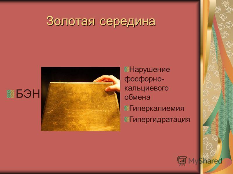 Золотая середина БЭН Нарушение фосфорно- кальциевого обмена Гиперкалиемия Гипергидратация