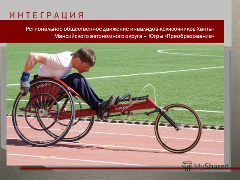 И Н Т Е Г Р А Ц И Я Региональное общественное движение инвалидов-колясочников Ханты- Мансийского автономного округа – Югры «Преобразование»