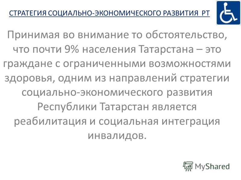 Принимая во внимание то обстоятельство, что почти 9% населения Татарстана – это граждане с ограниченными возможностями здоровья, одним из направлений стратегии социально-экономического развития Республики Татарстан является реабилитация и социальная