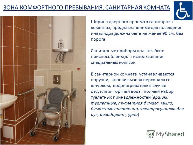 ЗОНА КОМФОРТНОГО ПРЕБЫВАНИЯ. САНИТАРНАЯ КОМНАТА Ширина дверного проема в санитарных комнатах, предназначенные для посещения инвалидов должна быть не менее 90 см. без порога. Санитарные приборы должны быть приспособлены для использования специальных к