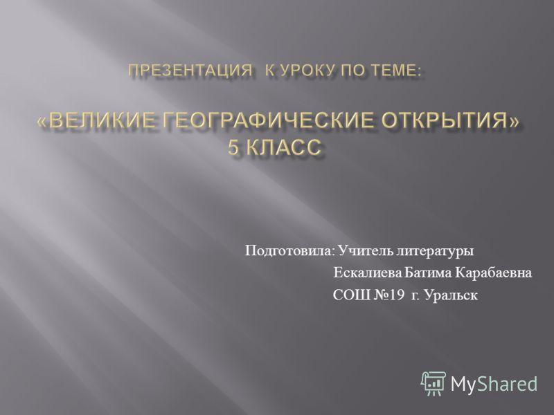 Подготовила : Учитель литературы Ескалиева Батима Карабаевна СОШ 19 г. Уральск