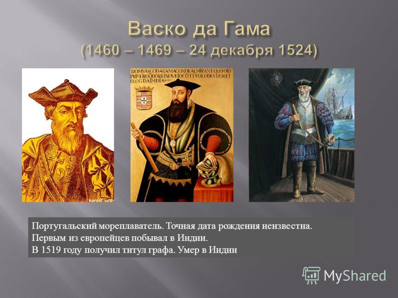 Португальский мореплаватель. Точная дата рождения неизвестна. Первым из европейцев побывал в Индии. В 1519 году получил титул графа. Умер в Индии