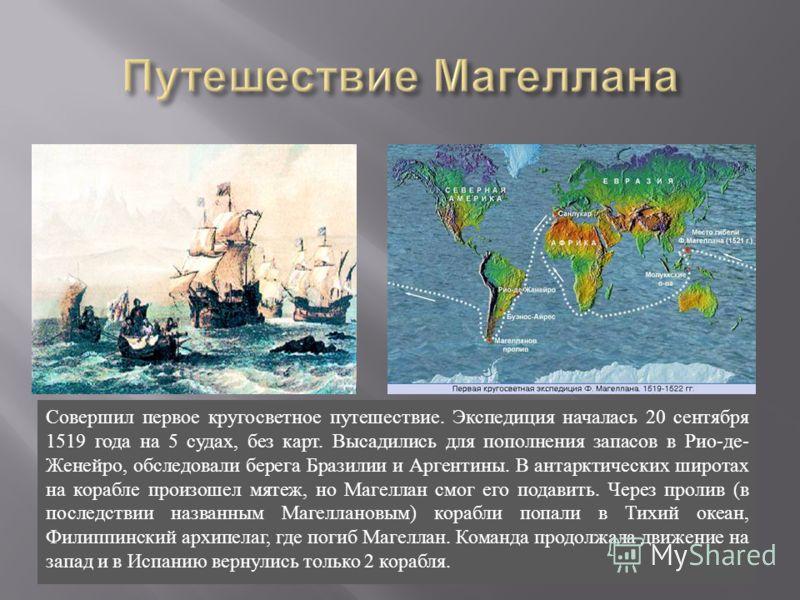 Совершил первое кругосветное путешествие. Экспедиция началась 20 сентября 1519 года на 5 судах, без карт. Высадились для пополнения запасов в Рио - де - Женейро, обследовали берега Бразилии и Аргентины. В антарктических широтах на корабле произошел м