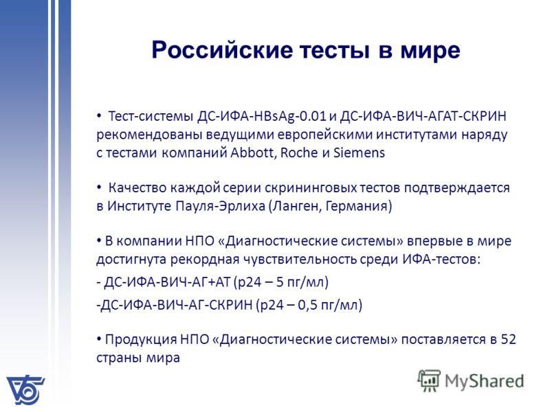 Российские тесты в мире Тест-системы ДС-ИФА-HBsAg-0.01 и ДС-ИФА-ВИЧ-АГАТ-СКРИН рекомендованы ведущими европейскими институтами наряду с тестами компаний Abbott, Roche и Siemens Качество каждой серии скрининговых тестов подтверждается в Институте Паул