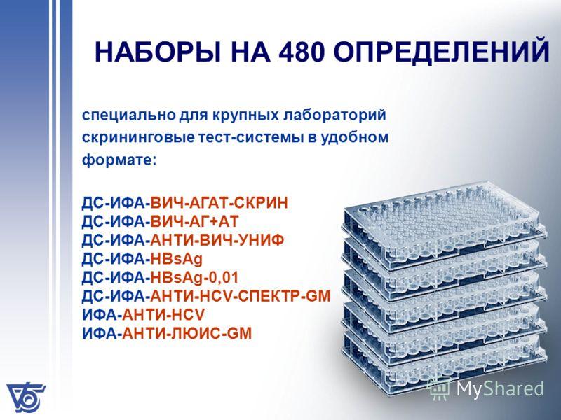 НАБОРЫ НА 480 ОПРЕДЕЛЕНИЙ специально для крупных лабораторий скрининговые тест-системы в удобном формате: ДС-ИФА-ВИЧ-АГАТ-СКРИН ДС-ИФА-ВИЧ-АГ+АТ ДС-ИФА-АНТИ-ВИЧ-УНИФ ДС-ИФА-HBsAg ДС-ИФА-НВsAg-0,01 ДС-ИФА-АНТИ-НСV-СПЕКТР-GM ИФА-АНТИ-НСV ИФА-АНТИ-ЛЮИС-