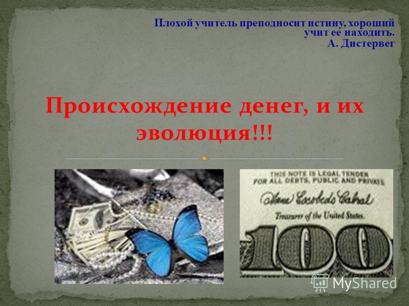 Происхождение денег, и их эволюция!!! Плохой учитель преподносит истину, хороший учит ее находить. А. Дистервег