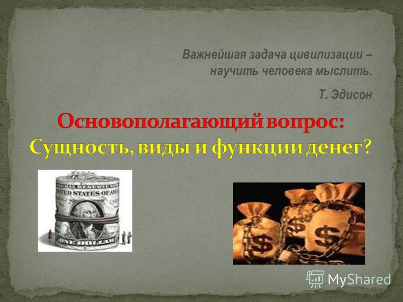 Важнейшая задача цивилизации – научить человека мыслить. Т. Эдисон