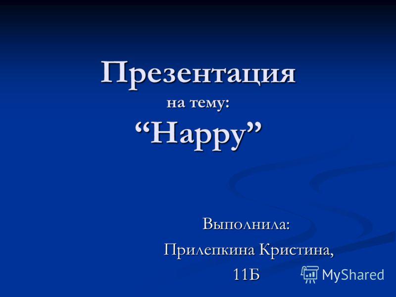 Презентация на тему: Happy Выполнила: Прилепкина Кристина, Прилепкина Кристина,11Б