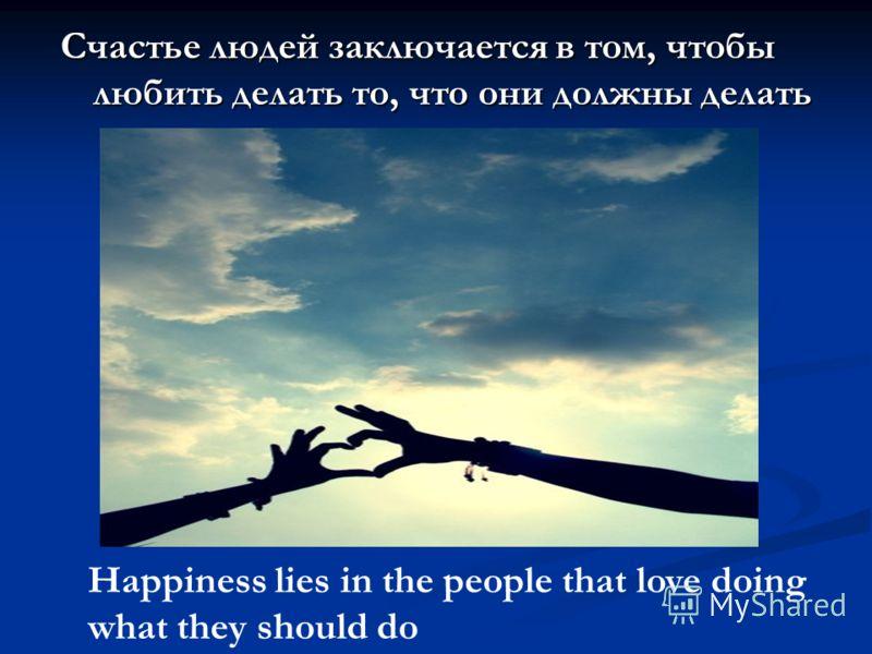 Счастье людей заключается в том, чтобы любить делать то, что они должны делать Happiness lies in the people that love doing what they should do