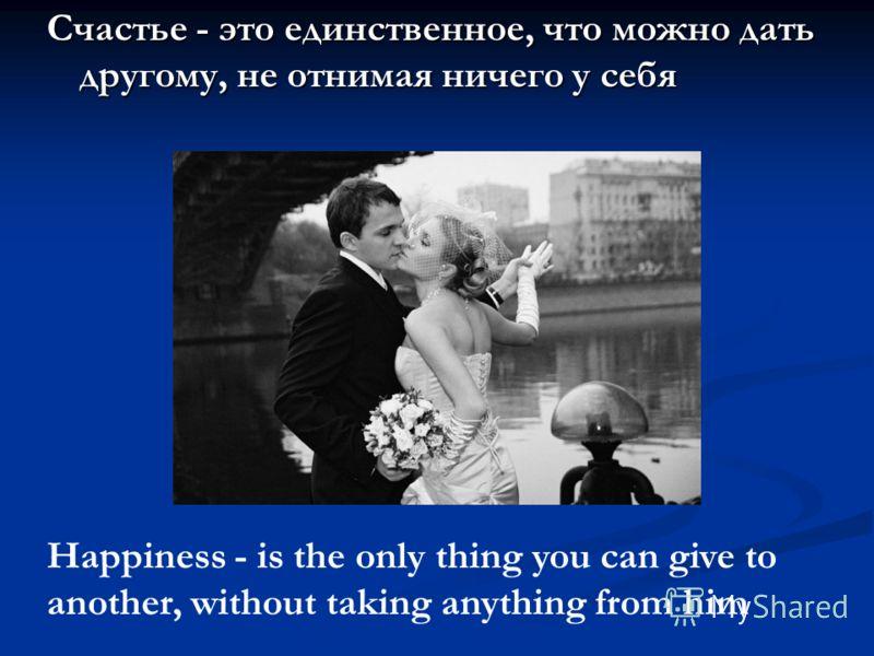 Счастье - это единственное, что можно дать другому, не отнимая ничего у себя Happiness - is the only thing you can give to another, without taking anything from him