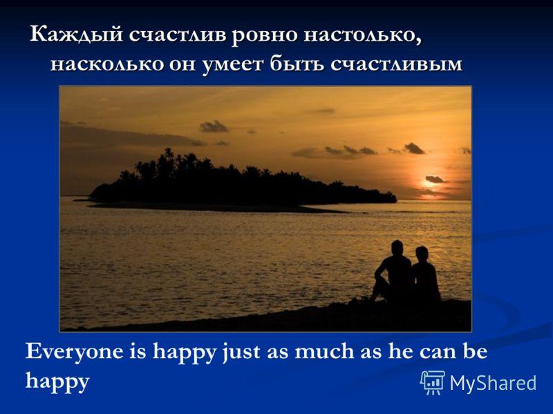 Каждый счастлив ровно настолько, насколько он умеет быть счастливым Everyone is happy just as much as he can be happy