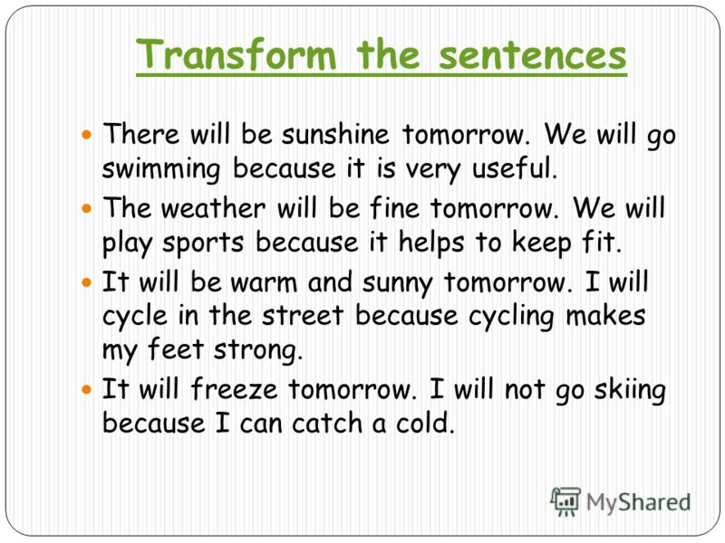 Transform the sentences There will be sunshine tomorrow. We will go swimming because it is very useful. The weather will be fine tomorrow. We will play sports because it helps to keep fit. It will be warm and sunny tomorrow. I will cycle in the stree