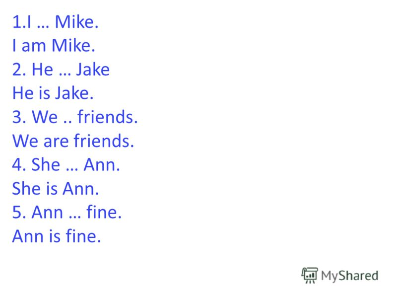 1.I … Mike. I am Mike. 2. He … Jake He is Jake. 3. We.. friends. We are friends. 4. She … Ann. She is Ann. 5. Ann … fine. Ann is fine.
