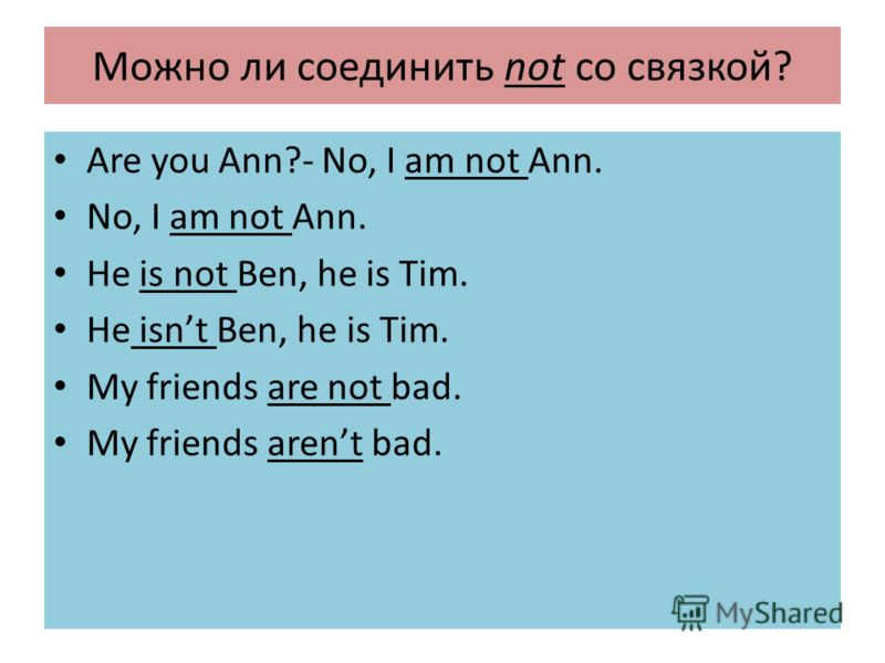 Можно ли соединить not со связкой? Are you Ann?- No, I am not Ann. No, I am not Ann. He is not Ben, he is Tim. He isnt Ben, he is Tim. My friends are not bad. My friends arent bad.