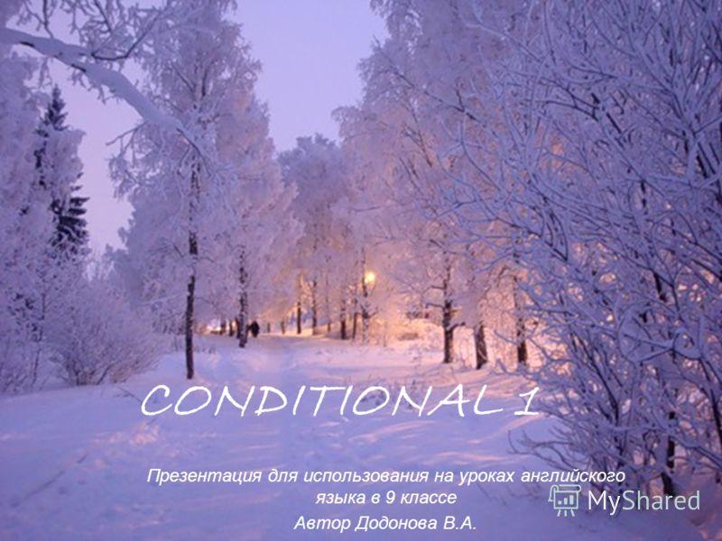 CONDITIONAL 1 Презентация для использования на уроках английского языка в 9 классе Автор Додонова В.А.