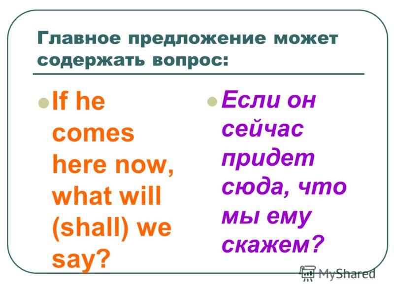 Главное предложение может содержать вопрос: If he comes here now, what will (shall) we say? Если он сейчас придет сюда, что мы ему скажем?