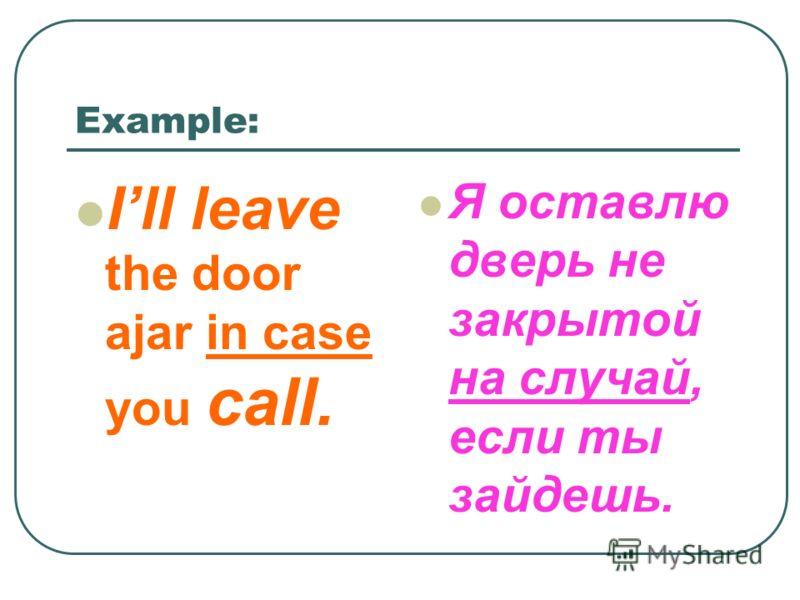 Example: Ill leave the door ajar in case you call. Я оставлю дверь не закрытой на случай, если ты зайдешь.