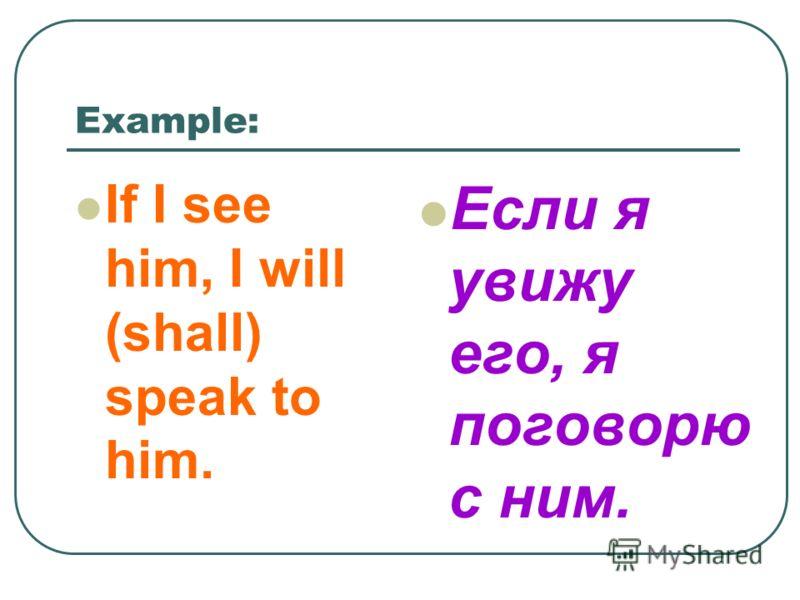 Example: If I see him, I will (shall) speak to him. Если я увижу его, я поговорю с ним.