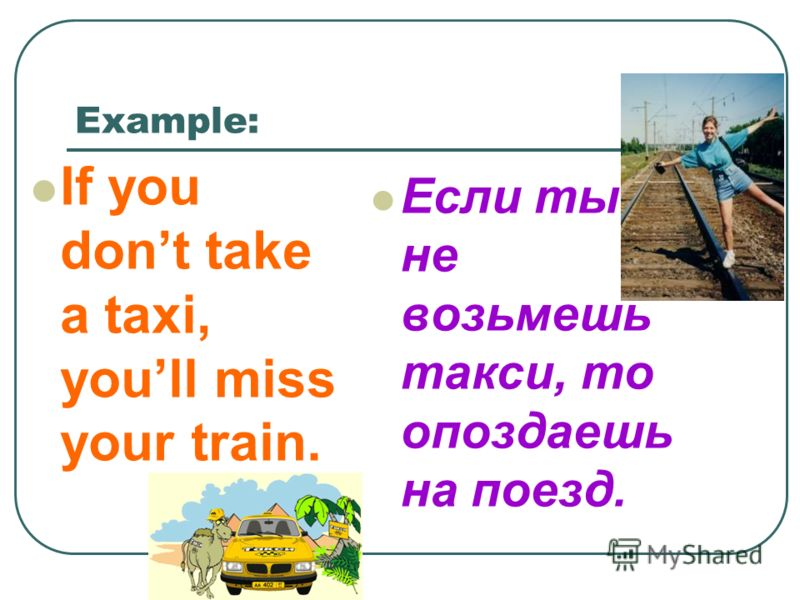 Example: If you dont take a taxi, youll miss your train. Если ты не возьмешь такси, то опоздаешь на поезд.