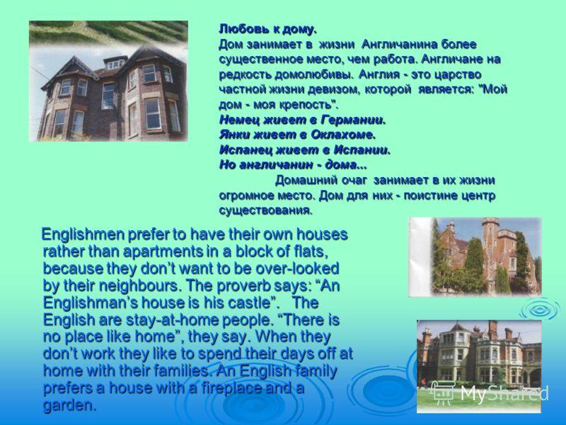 Любовь к дому. Дом занимает в жизни Англичанина более существенное место, чем работа. Англичане на редкость домолюбивы. Англия - это царство частной жизни девизом, которой является: