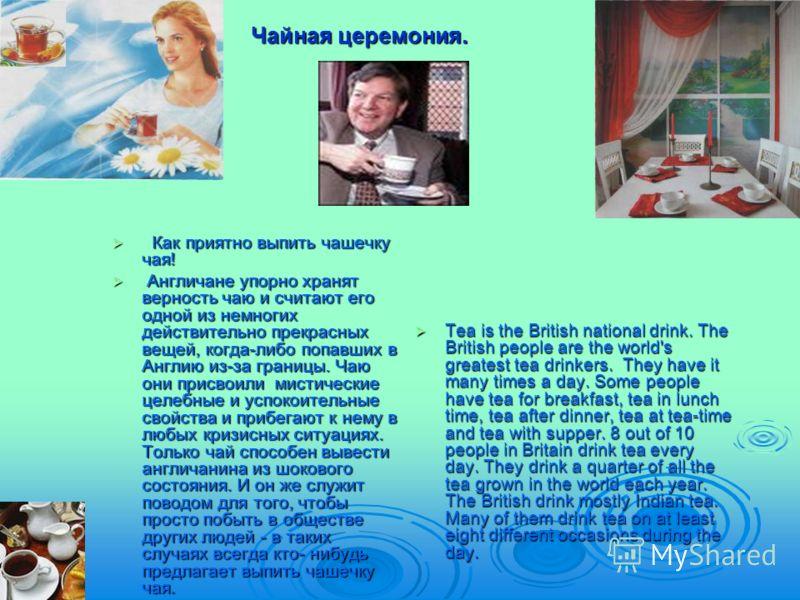 Чайная церемония. Как приятно выпить чашечку чая! Как приятно выпить чашечку чая! Англичане упорно хранят верность чаю и считают его одной из немногих действительно прекрасных вещей, когда-либо попавших в Англию из-за границы. Чаю они присвоили мисти