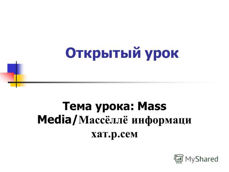 Открытый урок Тема урока: Mass Media/ Массёллё информаци хат.р.сем