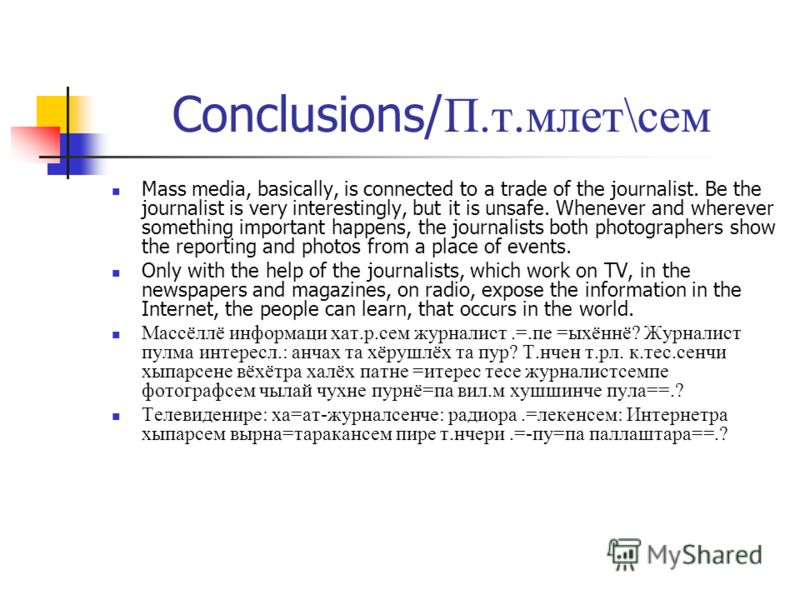 Conclusions/ П.т.млет\сем Mass media, basically, is connected to a trade of the journalist. Be the journalist is very interestingly, but it is unsafe. Whenever and wherever something important happens, the journalists both photographers show the repo