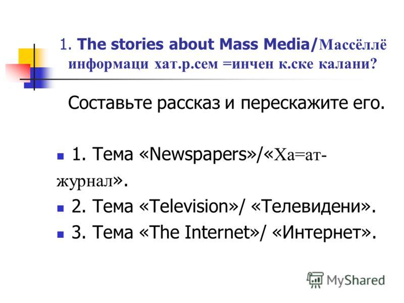 1. The stories about Mass Media/ Массёллё информаци хат.р.сем =инчен к.ске калани? Составьте рассказ и перескажите его. 1. Тема «Newspapers»/« Ха=ат- журнал ». 2. Тема «Television»/ «Телевидени». 3. Тема «The Internet»/ «Интернет».