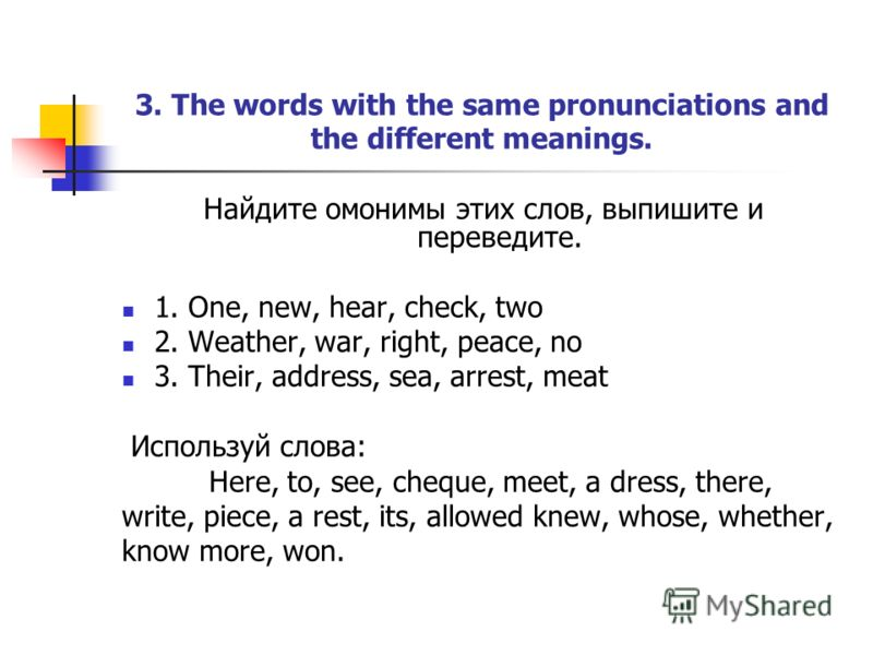 3. The words with the same pronunciations and the different meanings. Найдите омонимы этих слов, выпишите и переведите. 1. One, new, hear, check, two 2. Weather, war, right, peace, no 3. Their, address, sea, arrest, meat Используй слова: Here, to, se