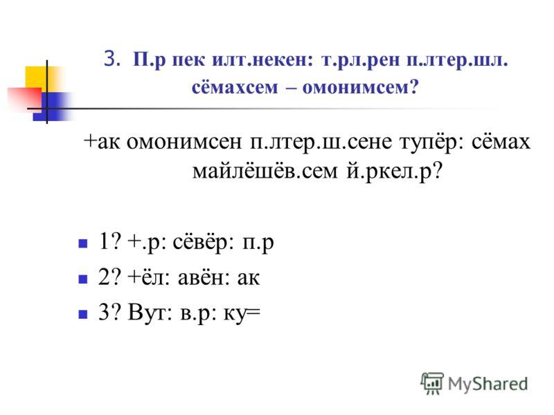 3. П.р пек илт.некен: т.рл.рен п.лтер.шл. сёмахсем – омонимсем? +ак омонимсен п.лтер.ш.сене тупёр: сёмах майлёшёв.сем й.ркел.р? 1? +.р: сёвёр: п.р 2? +ёл: авён: ак 3? Вут: в.р: ку=