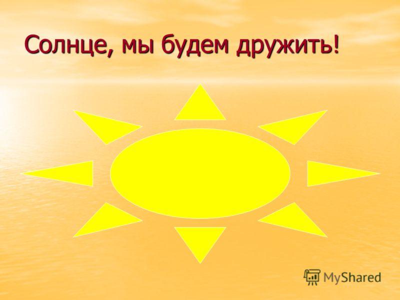 Солнце, мы будем дружить!