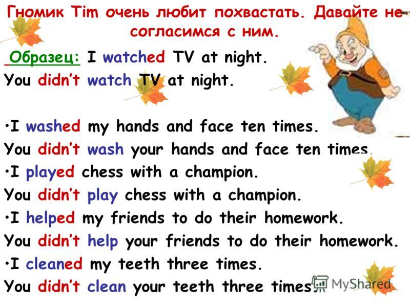 Гномик Tim очень любит похвастать. Давайте не согласимся с ним. Образец: I watched TV at night. You didnt watch TV at night. I washed my hands and face ten times. You didnt wash your hands and face ten times. I played chess with a champion. You didnt