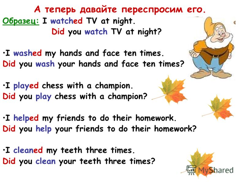А теперь давайте переспросим его. Образец: I watched TV at night. Did you watch TV at night? I washed my hands and face ten times. Did you wash your hands and face ten times? I played chess with a champion. Did you play chess with a champion? I helpe