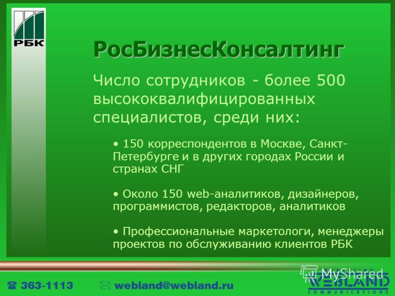 РосБизнесКонсалтинг Число сотрудников - более 500 высококвалифицированных специалистов, среди них: 150 корреспондентов в Москве, Санкт- Петербурге и в других городах России и странах СНГ Около 150 web-аналитиков, дизайнеров, программистов, редакторов