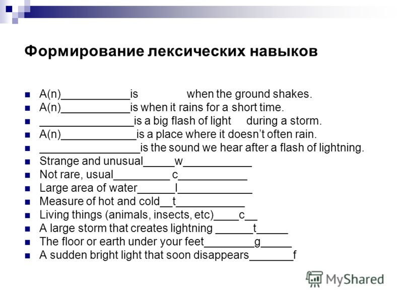 Формирование лексических навыков A(n)___________is when the ground shakes. A(n)___________is when it rains for a short time. _______________is a big flash of light during a storm. A(n)____________is a place where it doesnt often rain. _______________