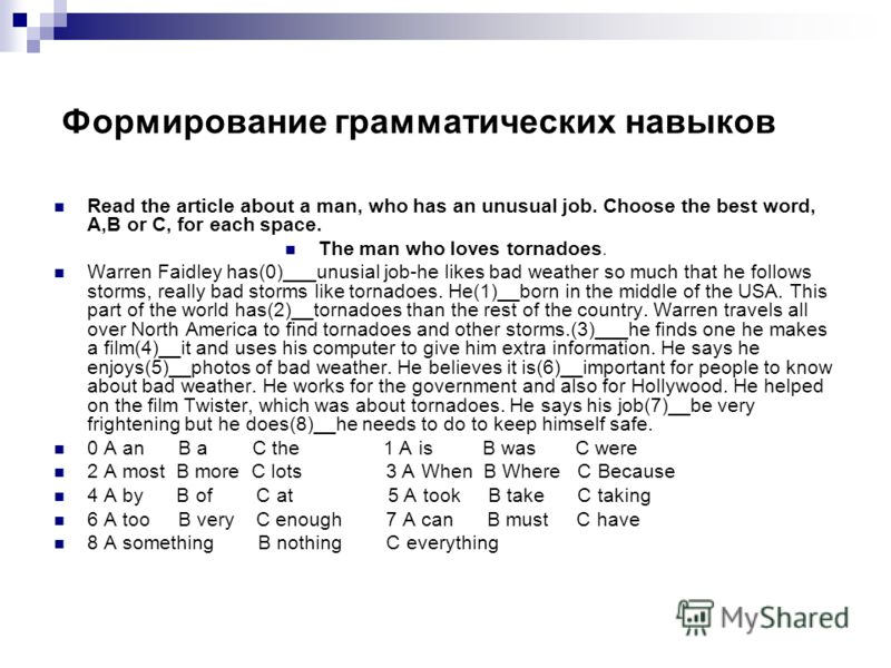 Формирование грамматических навыков Read the article about a man, who has an unusual job. Choose the best word, A,B or C, for each space. The man who loves tornadoes. Warren Faidley has(0)___unusial job-he likes bad weather so much that he follows st