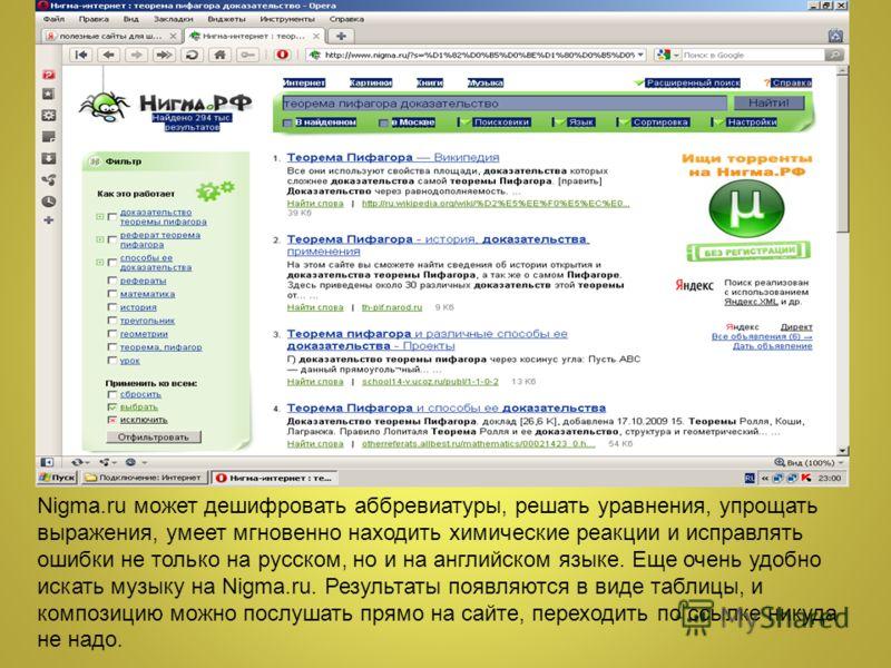 Nigma.ru может дешифровать аббревиатуры, решать уравнения, упрощать выражения, умеет мгновенно находить химические реакции и исправлять ошибки не только на русском, но и на английском языке. Еще очень удобно искать музыку на Nigma.ru. Результаты появ