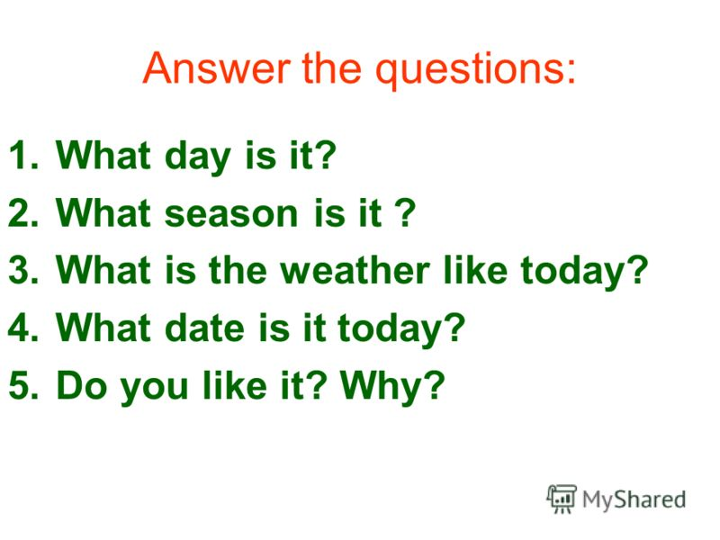 Answer the questions: 1.What day is it? 2.What season is it ? 3.What is the weather like today? 4.What date is it today? 5.Do you like it? Why?