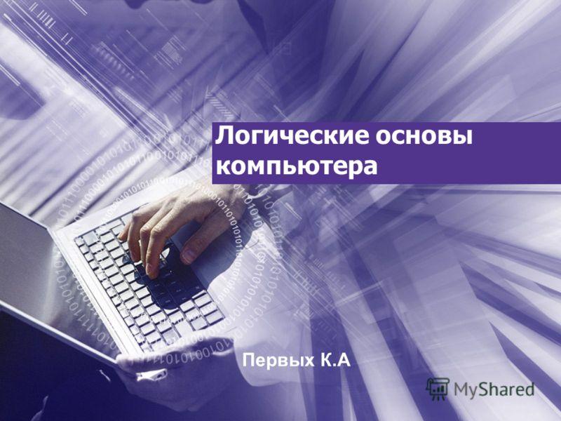 Логические основы компьютера Первых К.А