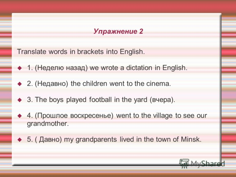 Упражнение 2 Translate words in brackets into English. 1. (Неделю назад) we wrote a dictation in English. 2. (Недавно) the children went to the cinema. 3. The boys played football in the yard (вчера). 4. (Прошлое воскресенье) went to the village to s