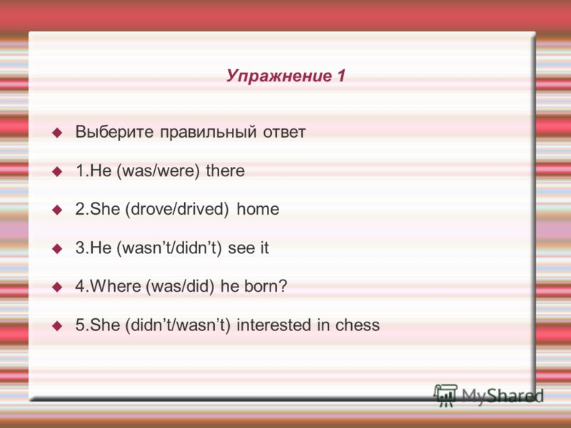 Упражнение 1 Выберите правильный ответ 1.He (was/were) there 2.She (drove/drived) home 3.He (wasnt/didnt) see it 4.Where (was/did) he born? 5.She (didnt/wasnt) interested in chess