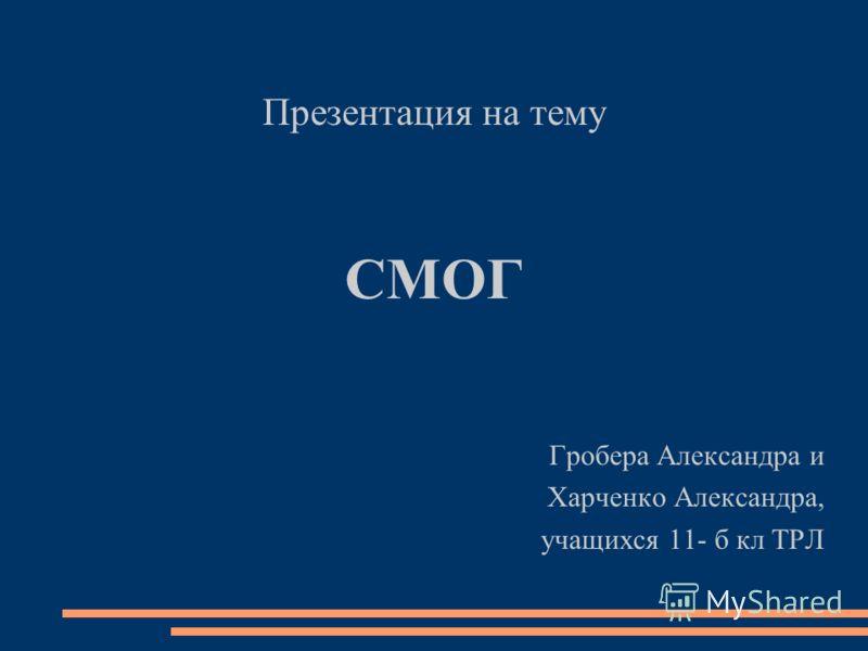 Презентация на тему СМОГ Гробера Александра и Харченко Александра, учащихся 11- б кл ТРЛ