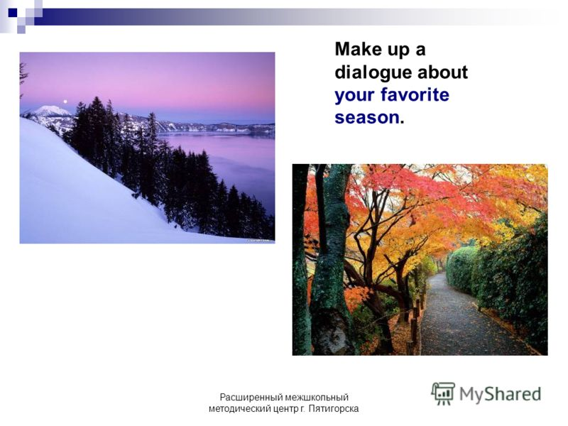 Расширенный межшкольный методический центр г. Пятигорска Make up a dialogue about your favorite season.