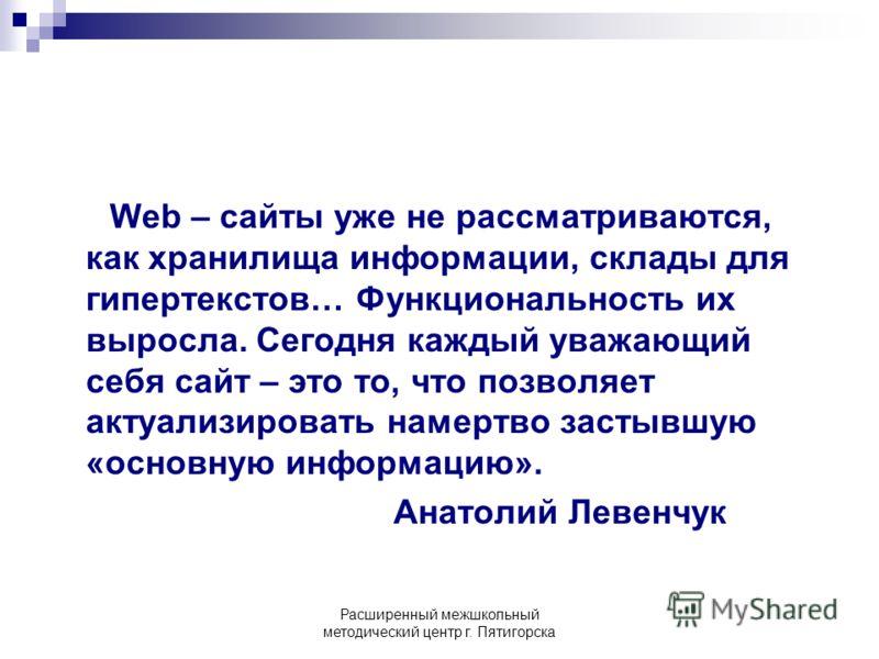 Расширенный межшкольный методический центр г. Пятигорска Web – сайты уже не рассматриваются, как хранилища информации, склады для гипертекстов… Функциональность их выросла. Сегодня каждый уважающий себя сайт – это то, что позволяет актуализировать на