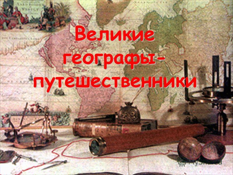 Великие географы- путешественники